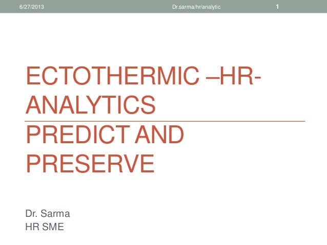 ECTOTHERMIC –HR- ANALYTICS PREDICT AND PRESERVE Dr. Sarma HR SME 6/27/2013 Dr.sarma/hr/analytic 1