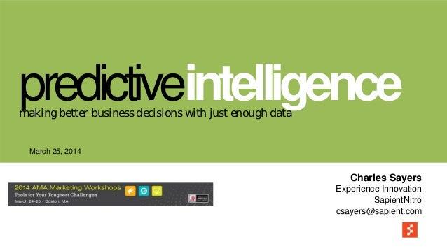 March 25, 2014 Charles Sayers Experience Innovation SapientNitro csayers@sapient.com predictiveintelligencemaking better b...