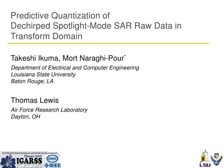 Predictive Quantization of Dechirped Spotlight-Mode SAR Raw Data in Transform Domain  Takeshi Ikuma, Mort Naraghi-Pour* De...