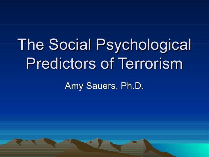 The Social Psychological Predictors of Terrorism Amy Sauers, Ph.D.