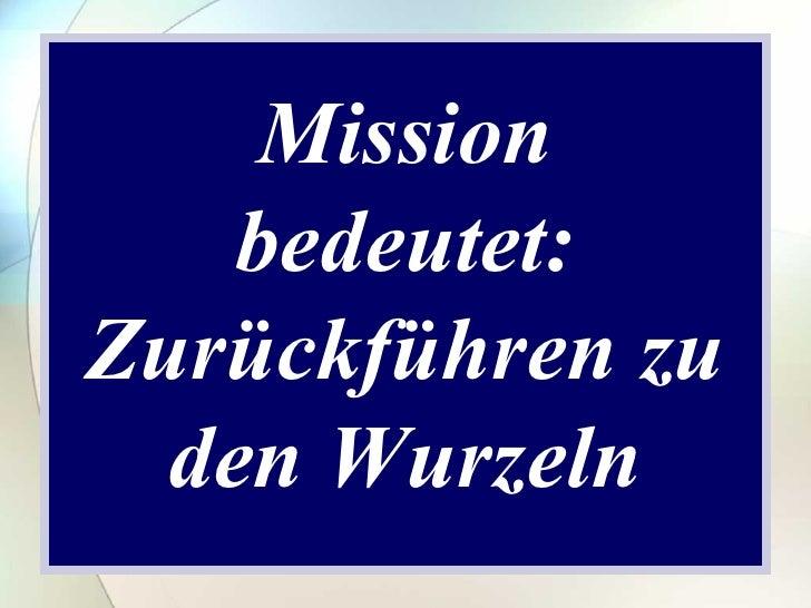 Mission bedeutet: Zurückführen zu den Wurzeln