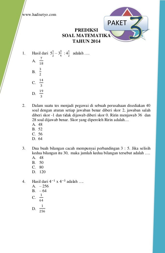 www.hadisetyo.com PREDIKSI SOAL MATEMATIKA TAHUN 2014 1. Hasil dari 5 1 2 – 3 3 4 : 4 1 2 adalah …. A. 7 18 B. 3 2 C. 14 3...