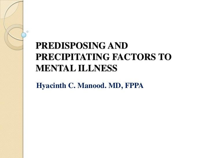 PREDISPOSING AND PRECIPITATING FACTORS TO MENTAL ILLNESS<br />Hyacinth C. Manood. MD, FPPA<br />