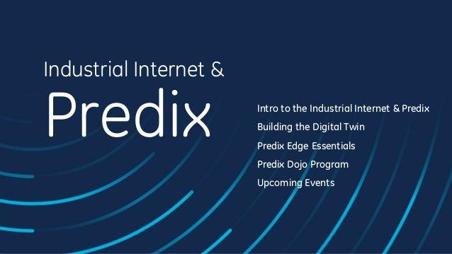 Industrial Internet & Predix Intro to the Industrial Internet & Predix Building the Digital Twin Predix Edge Essentials Pr...