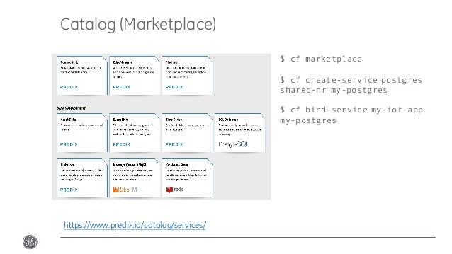 Catalog (Marketplace) https://www.predix.io/catalog/services/ $ cf marketplace $ cf create-service postgres shared-nr my-p...