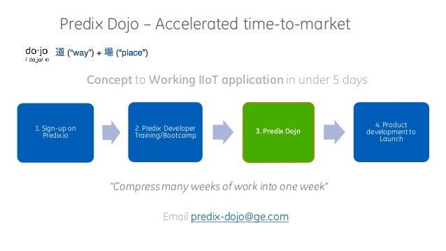 Predix Dojo – Accelerated time-to-market 1. Sign-up on Predix.io 2. Predix Developer Training/Bootcamp 3. Predix Dojo 4. P...