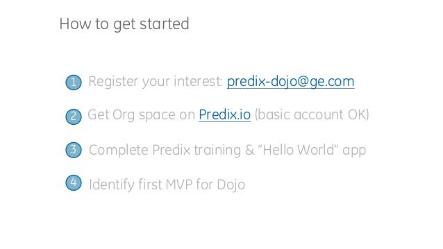 "How to get started Register your interest: predix-dojo@ge.com1 Complete Predix training & ""Hello World"" app Get Org space ..."