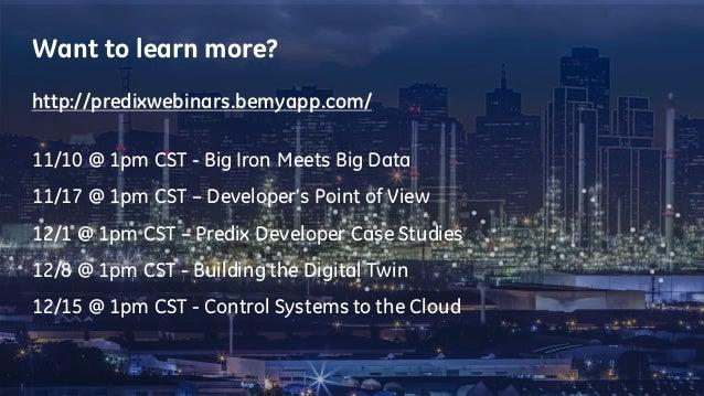 Want to learn more? http://predixwebinars.bemyapp.com/ 11/10 @ 1pm CST - Big Iron Meets Big Data 11/17 @ 1pm CST – Develop...