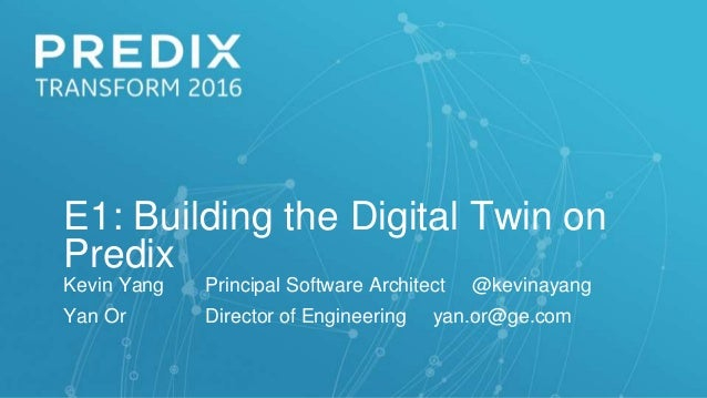 E1: Building the Digital Twin on Predix Kevin Yang Principal Software Architect @kevinayang Yan Or Director of Engineering...