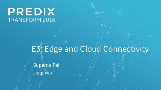 E3: Edge and Cloud Connectivity Suparna Pal Jiaqi Wu