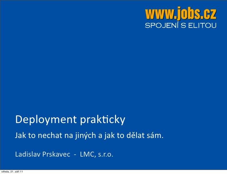 Deployment prak.cky           Jak to nechat na jiných a jak to dělat sám.           Ladislav Prskave...