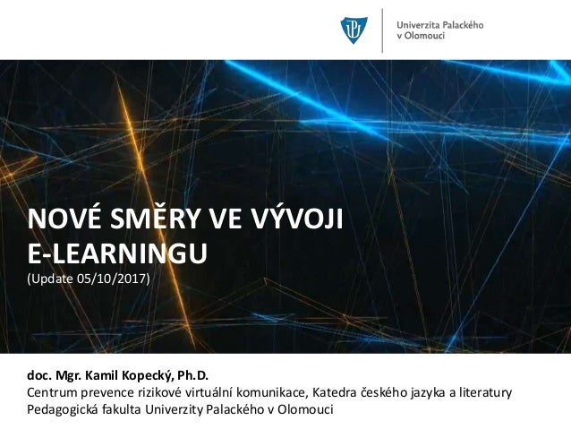 NOVÉ SMĚRY VE VÝVOJI E-LEARNINGU (Update 05/10/2017) doc. Mgr. Kamil Kopecký, Ph.D. Centrum prevence rizikové virtuální ko...