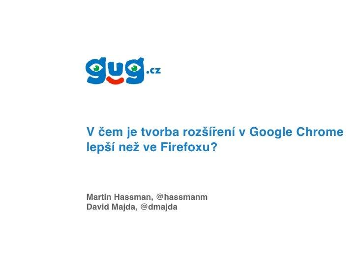 V čem je tvorba rozšíření v Google Chrome lepší než ve Firefoxu?   Martin Hassman, @hassmanm David Majda, @dmajda