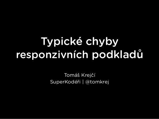 Typické chyby responzivních podkladů Tomáš Krejčí SuperKodéři | @tomkrej