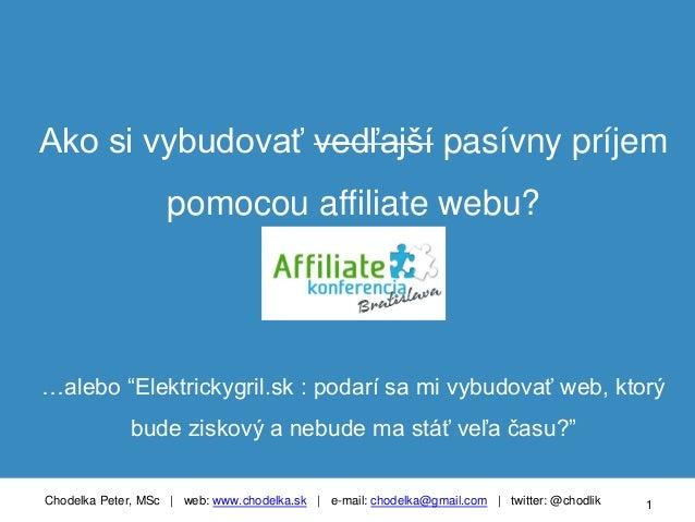 Chodelka Peter, MSc | web: www.chodelka.sk | e-mail: chodelka@gmail.com | twitter: @chodlik 1 Ako si vybudovať vedľajší pa...