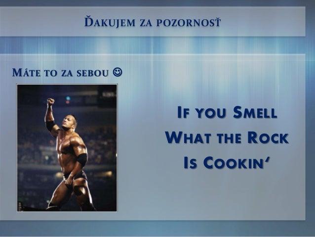 ĎAKUJEM ZA POZORNOSŤ IF YOU SMELL WHAT THE ROCK IS COOKIN' MÁTE TO ZA SEBOU 