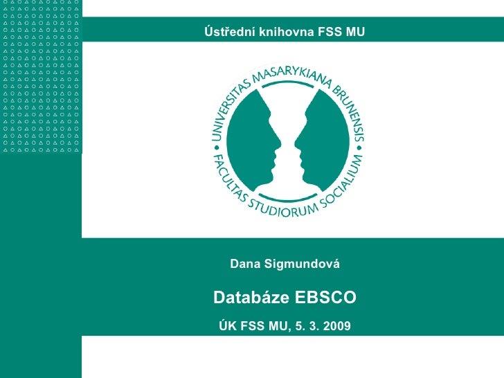Dana Sigmundová Databáze EBSCO ÚK FSS MU, 5. 3. 2009 Ústřední knihovna FSS MU