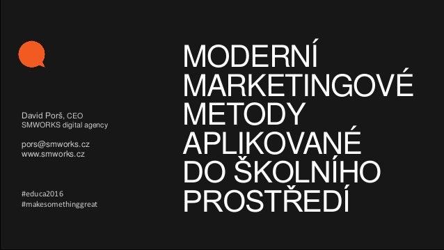 MODERNÍ MARKETINGOVÉ METODY APLIKOVANÉ DO ŠKOLNÍHO PROSTŘEDÍ David Porš, CEO SMWORKS digital agency pors@smworks.cz www.sm...
