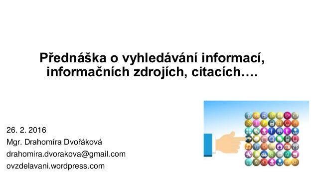 Přednáška o vyhledávání informací, informačních zdrojích, citacích…. 26. 2. 2016 Mgr. Drahomíra Dvořáková drahomira.dvorak...