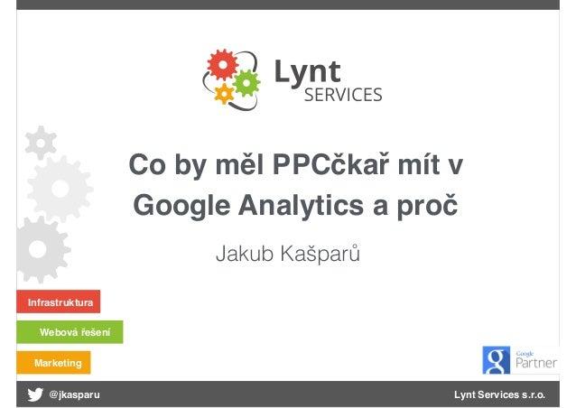 @jkasparu Lynt Services s.r.o. Infrastruktura Webová řešení Marketing Co by měl PPCčkař mít v Google Analytics a proč Jaku...