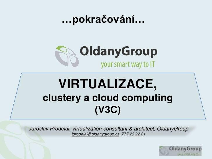 …pokračování…<br />VIRTUALIZACE,clustery a cloudcomputing(V3C)<br />Jaroslav Prodělal, virtualizationconsultant & architec...
