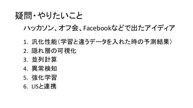 疑問・やりたいこと 1. 汎化性能(学習と違うデータを入れた時の予測結果) 2. 隠れ層の可視化 3. 並列計算 4. 異常検知 5. 強化学習 6. LISと連携 ハッカソン、オフ会、Facebookなどで出たアイディア