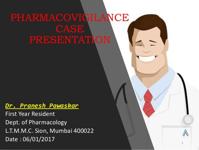 PHARMACOVIGILANCE CASE PRESENTATION Dr. Pranesh Pawaskar First Year Resident Dept. of Pharmacology L.T.M.M.C. Sion, Mumbai...