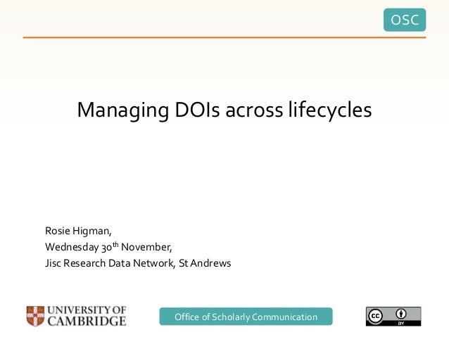 OSC Office of Scholarly Communication Managing DOIs across lifecycles Rosie Higman, Wednesday 30th November, Jisc Research...