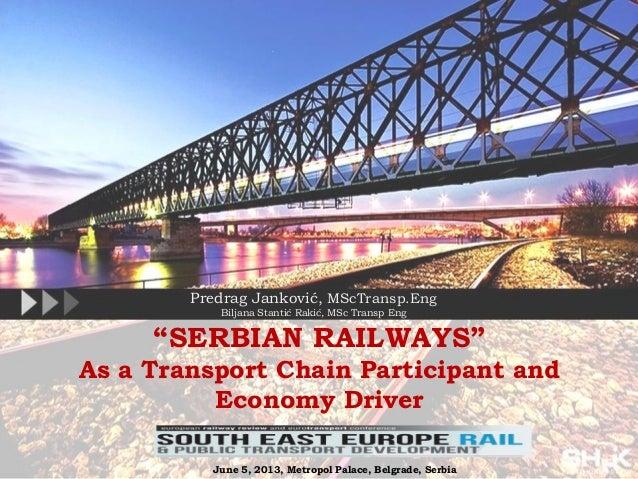 """SERBIAN RAILWAYS""As a Transport Chain Participant andEconomy DriverPredrag Janković, MScTransp.EngBiljana Stantić Rakić, ..."