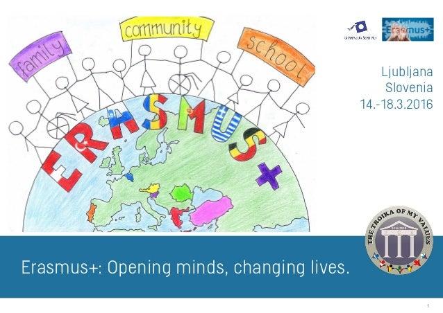 1 Ljubljana Slovenia 14.-18.3.2016 Erasmus+: Opening minds, changing lives.