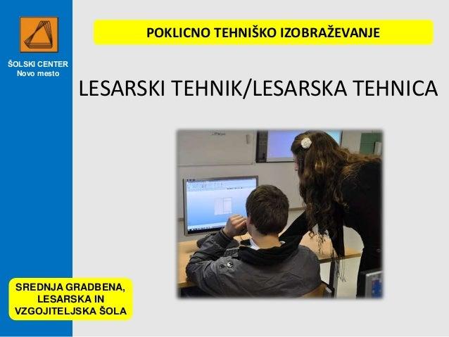 ŠOLSKI CENTER Novo mesto LESARSKI TEHNIK/LESARSKA TEHNICA SREDNJA GRADBENA, LESARSKA IN VZGOJITELJSKA ŠOLA POKLICNO TEHNIŠ...