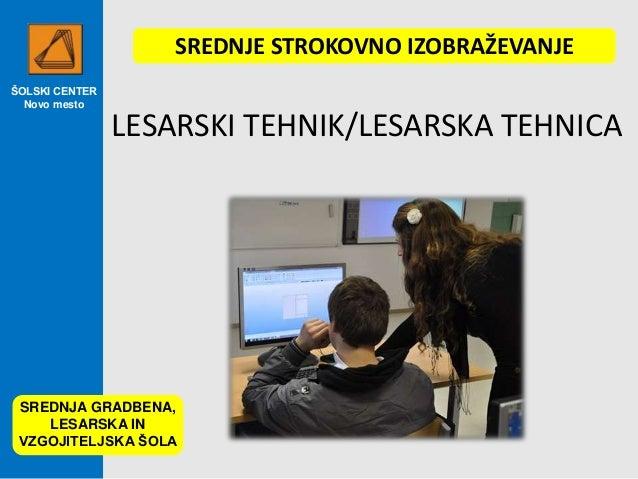 ŠOLSKI CENTER Novo mesto LESARSKI TEHNIK/LESARSKA TEHNICA SREDNJA GRADBENA, LESARSKA IN VZGOJITELJSKA ŠOLA SREDNJE STROKOV...