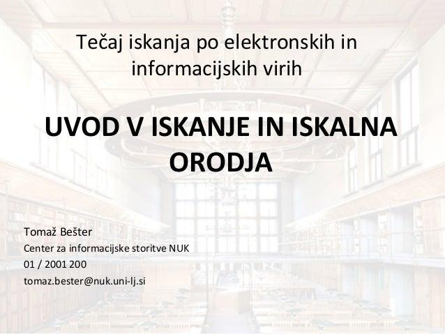 Tečaj iskanja po elektronskih in informacijskih virih UVOD V ISKANJE IN ISKALNA ORODJA Tomaž Bešter Center za informacijsk...