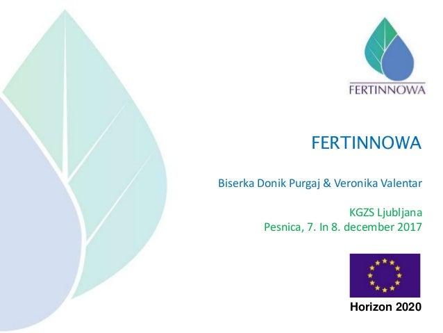 Biserka Donik Purgaj & Veronika Valentar KGZS Ljubljana Pesnica, 7. In 8. december 2017 FERTINNOWA Horizon 2020