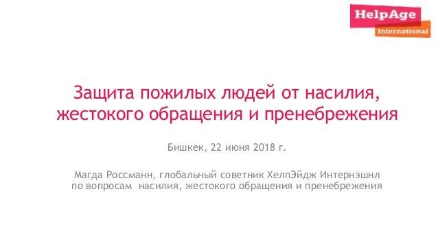 Защита пожилых людей от насилия, жестокого обращения и пренебрежения Бишкек, 22 июня 2018 г. Магда Россманн, глобальный со...