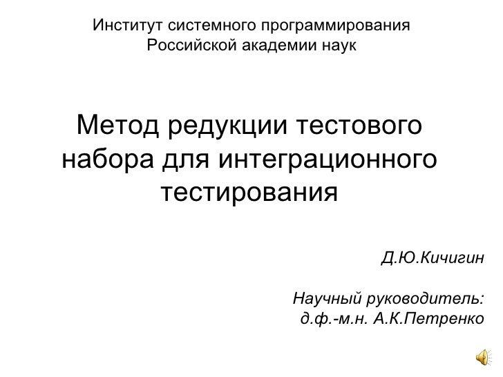 Метод редукции тестового набора для интеграционного тестирования Д.Ю.Кичигин Научный руководитель: д.ф.-м.н.  А.К.Петренко...