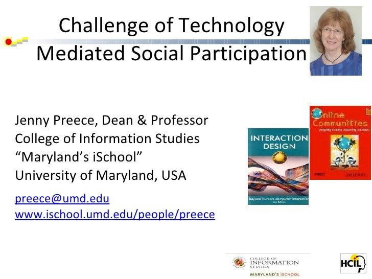 Challenge of Technology Mediated Social Participation <ul><li>Jenny Preece, Dean & Professor </li></ul><ul><li>College of ...