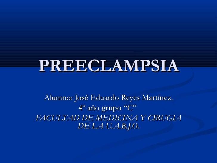 """PREECLAMPSIA  Alumno: José Eduardo Reyes Martínez.           4º año grupo """"C""""FACULTAD DE MEDICINA Y CIRUGIA           DE L..."""