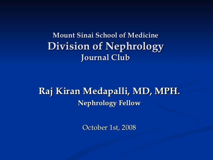 Raj Kiran Medapalli, MD, MPH. Nephrology Fellow October 1st, 2008 Mount Sinai School of Medicine Division of Nephrology Jo...