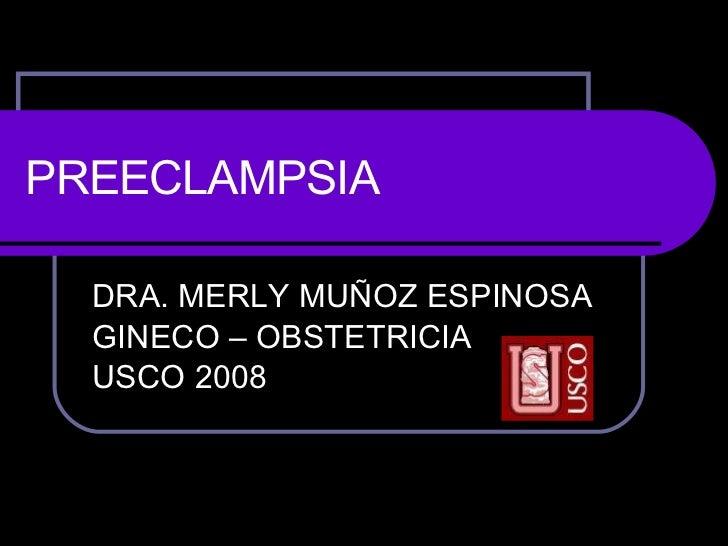 PREECLAMPSIA DRA. MERLY MUÑOZ ESPINOSA GINECO – OBSTETRICIA USCO 2008