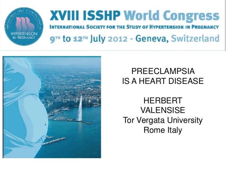 PREECLAMPSIAIS A HEART DISEASE      HERBERT     VALENSISETor Vergata University      Rome Italy