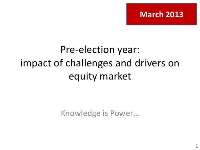 March 2013  Pre-election year: impact of challenges and drivers on equity market Knowledge is Power…  1
