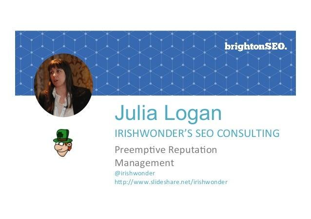 Julia Logan IRISHWONDER'SSEOCONSULTING Preemp6veReputa6on Management @irishwonder hEp://www.slideshare.net/irishwon...