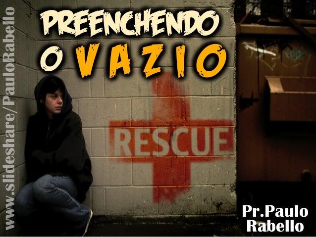 Pr.Paulo Rabello Preenchendo o V A Z I O Preenchendo o V A Z I O Preenchendo o V A Z I O www.slideshare/PauloRabello