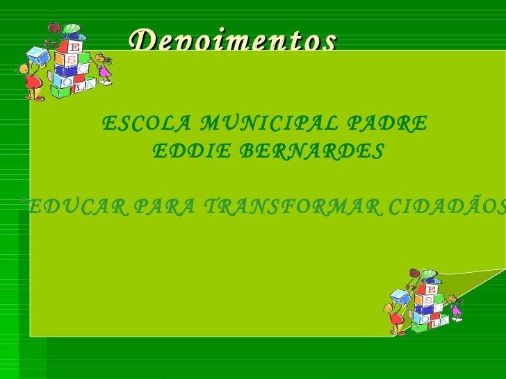 """Depoimentos ESCOLA MUNICIPAL PADRE  EDDIE BERNARDES """" EDUCAR PARA TRANSFORMAR CIDADÃOS"""""""