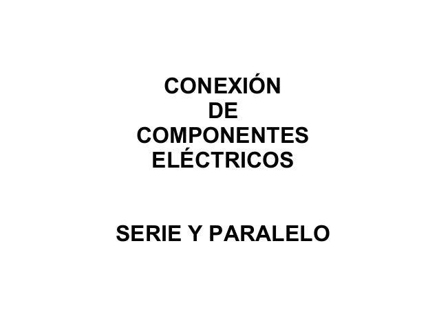 CONEXIÓN DE COMPONENTES ELÉCTRICOS SERIE Y PARALELO