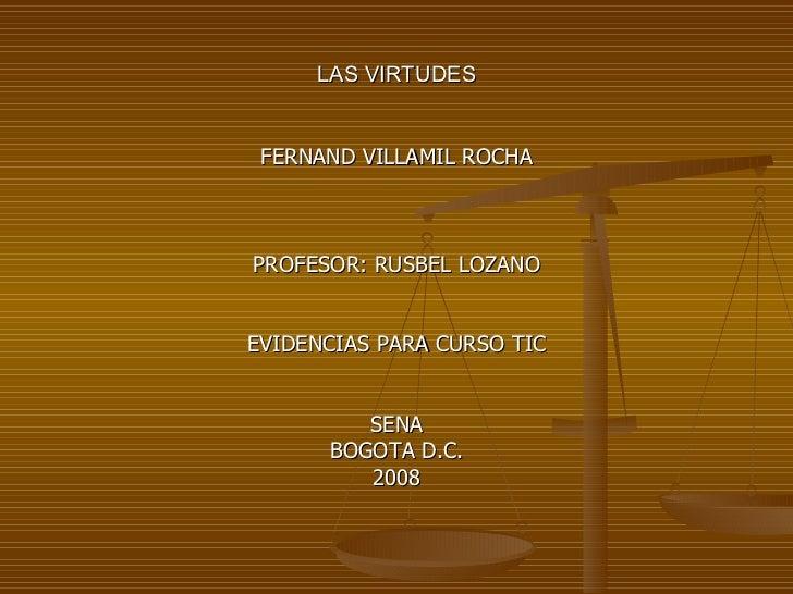 LAS VIRTUDES <ul><li>FERNAND VILLAMIL ROCHA </li></ul><ul><li>PROFESOR: RUSBEL LOZANO </li></ul><ul><li>EVIDENCIAS PARA CU...