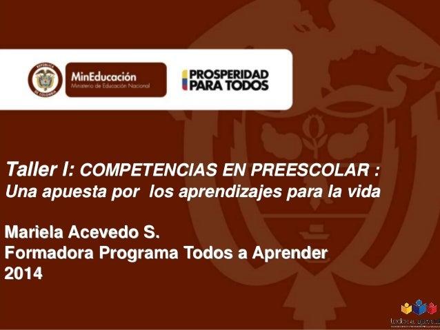 Taller I: COMPETENCIAS EN PREESCOLAR : Una apuesta por los aprendizajes para la vida  Mariela Acevedo S. Formadora Program...