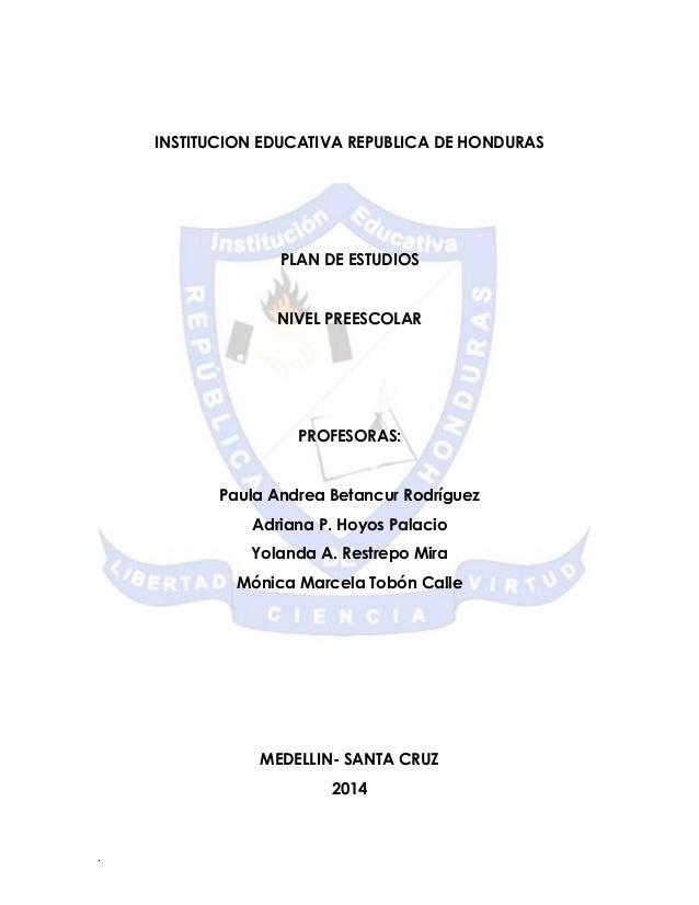 . INSTITUCION EDUCATIVA REPUBLICA DE HONDURAS PLAN DE ESTUDIOS NIVEL PREESCOLAR PROFESORAS: Paula Andrea Betancur Rodrígue...