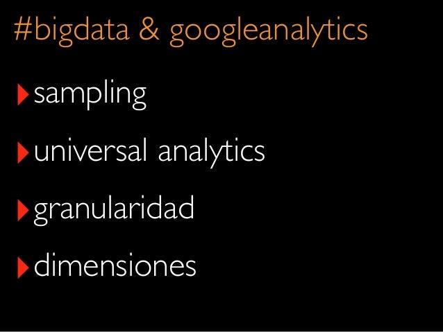 ‣sampling‣universal analytics‣granularidad‣dimensiones#bigdata & googleanalytics